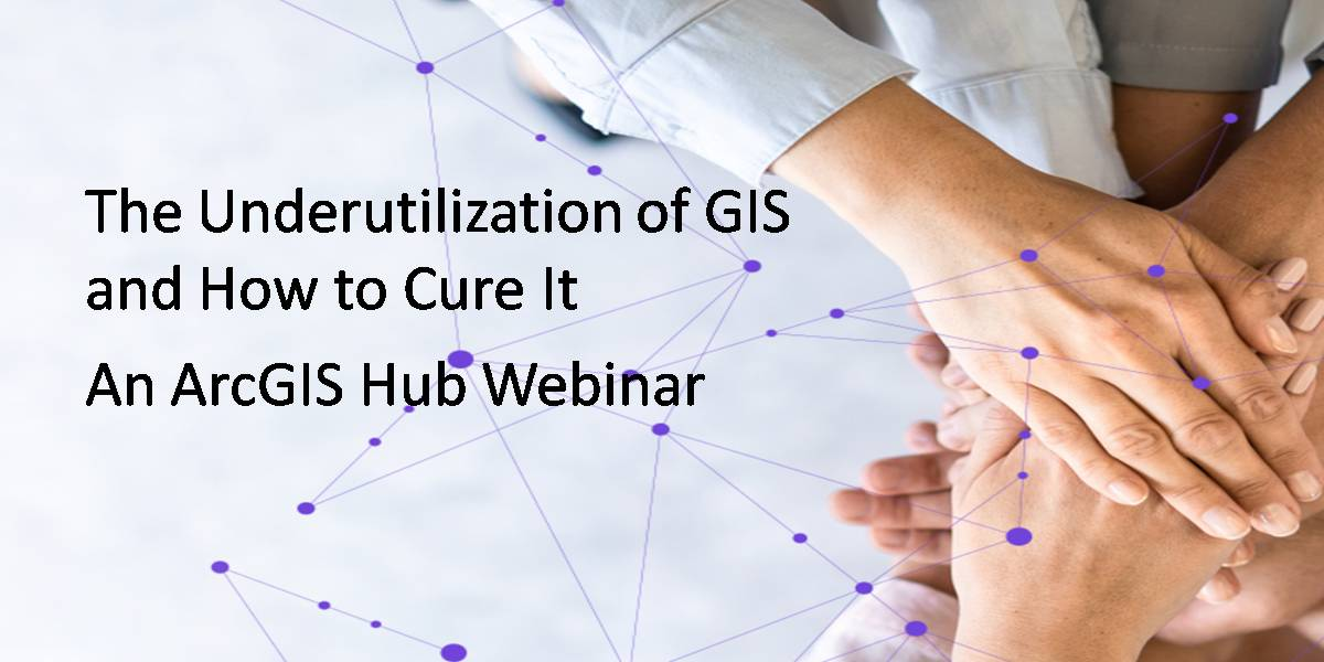 ArcGIS Hub Webinar από την Esri – The Underutilization of GIS and How to Cure It